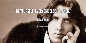 Oscar Wilde - be yourself, everyone else is taken.